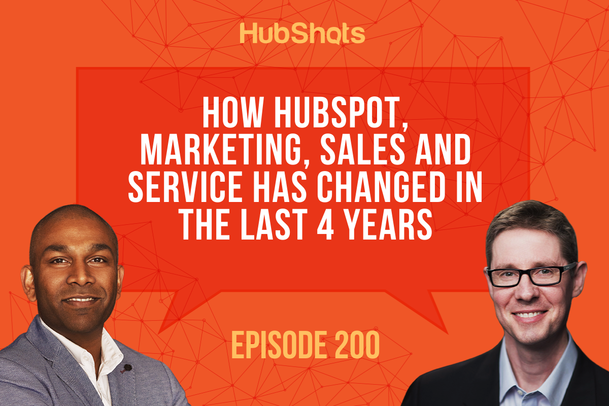 Episode 200: How HubSpot, Marketing, Sales and Service has changed in the last 4 years