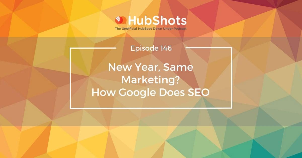 HubShots Episode 146: New Year, Same Marketing? How Google Does SEO