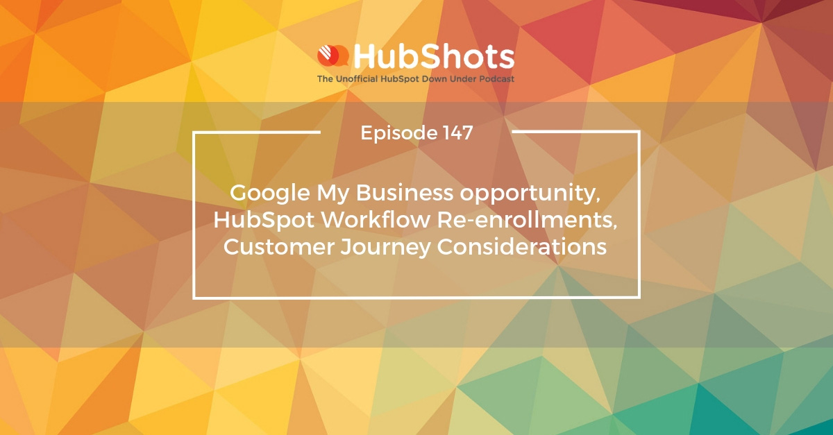 Episode 147: Google My Business opportunity, HubSpot Workflow Re-enrollments, Customer Journey Considerations