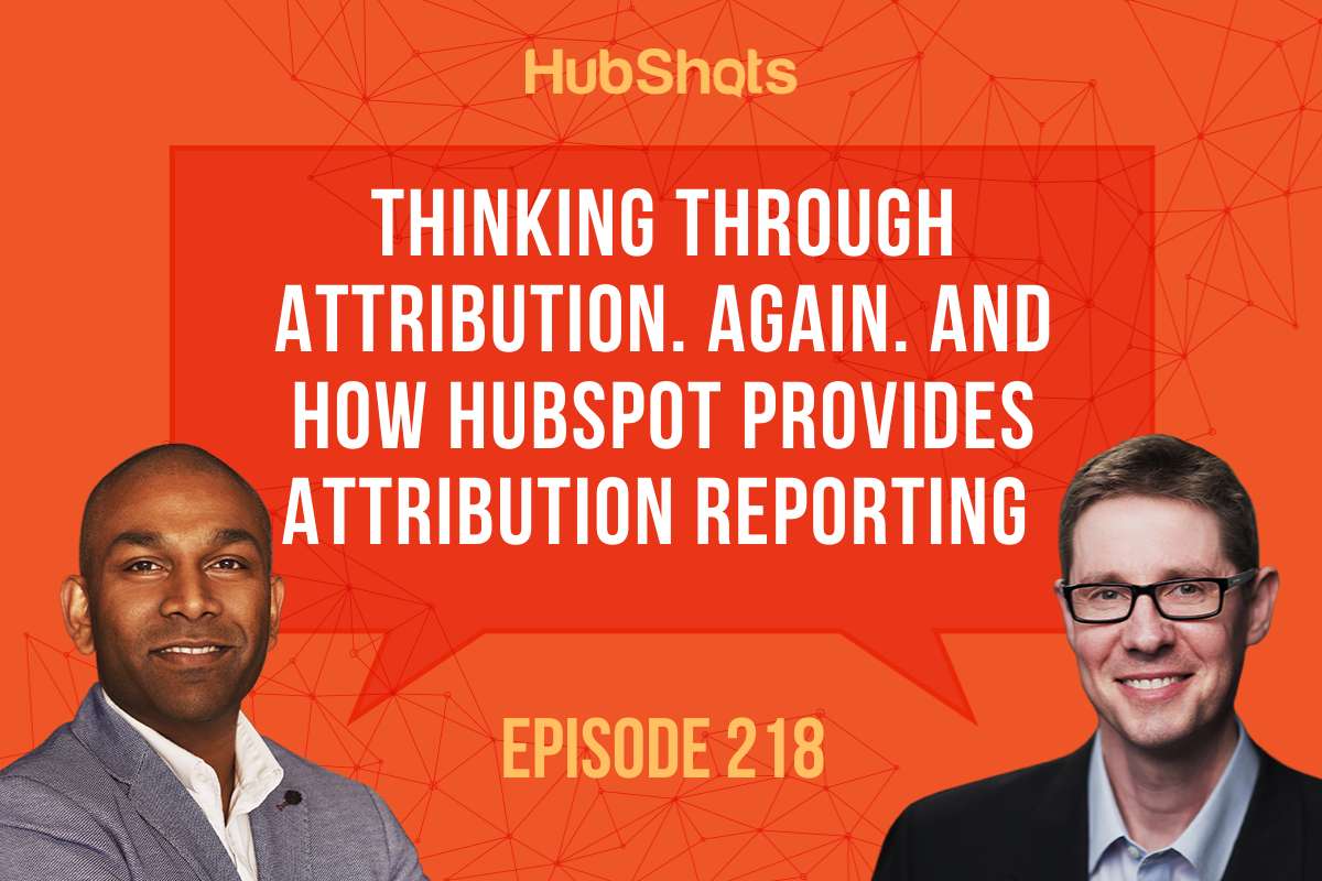 Episode 218 Thinking through Attribution. Again. And How HubSpot provides Attribution reporting
