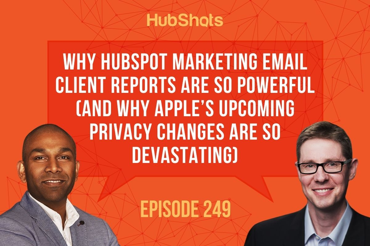 Episode 249: Why HubSpot Marketing Email Client Reports are so powerful(and why Apple's upcoming privacy changes are so devastating)