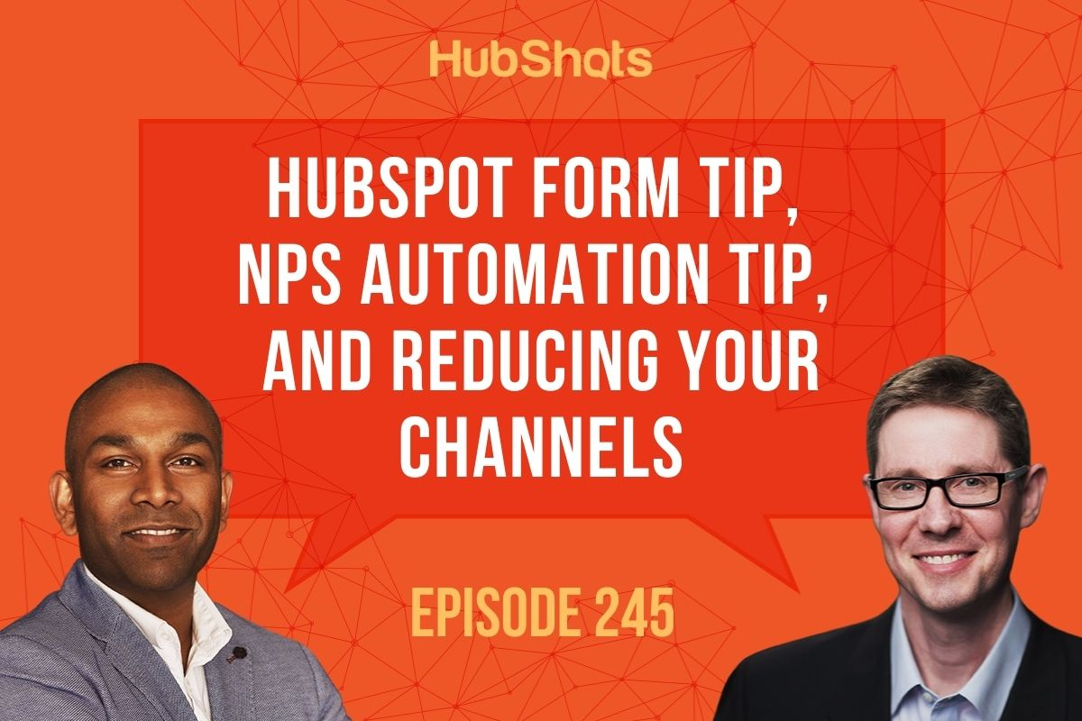 Episode 245: HubSpot Form Tip, NPS Automation Tip, and Reducing your channels