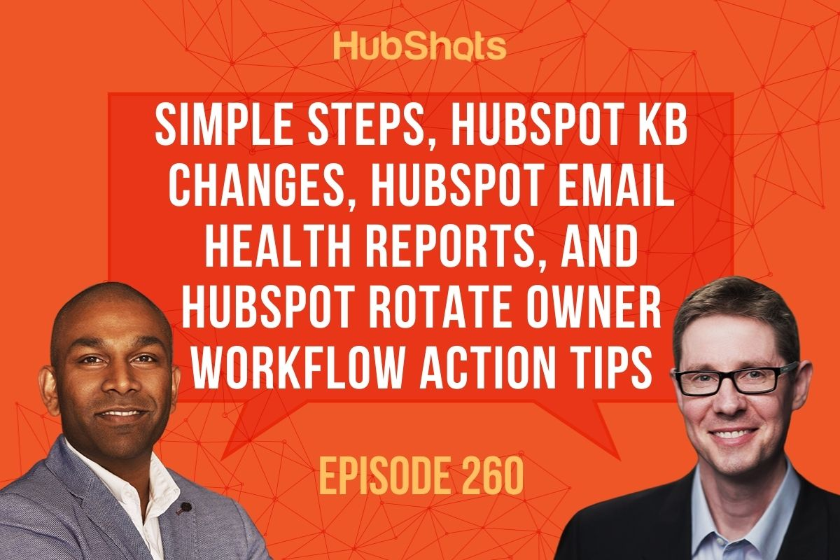 Episode 260: Simple Steps, HubSpot KB changes, HubSpot Email Health Reports, and HubSpot Rotate Owner Workflow Action tips