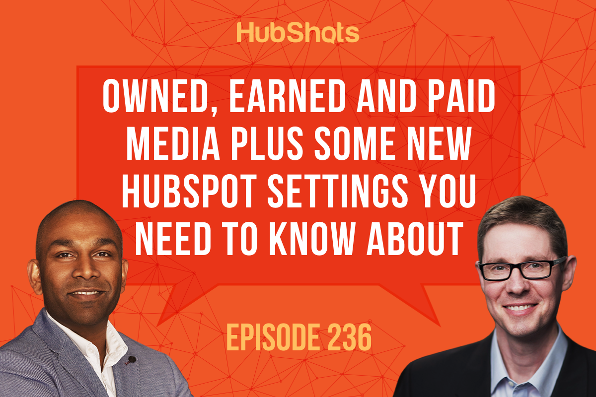 Episode 236: Owned, Earned and Paid Media plus some new HubSpot settings you need to know about