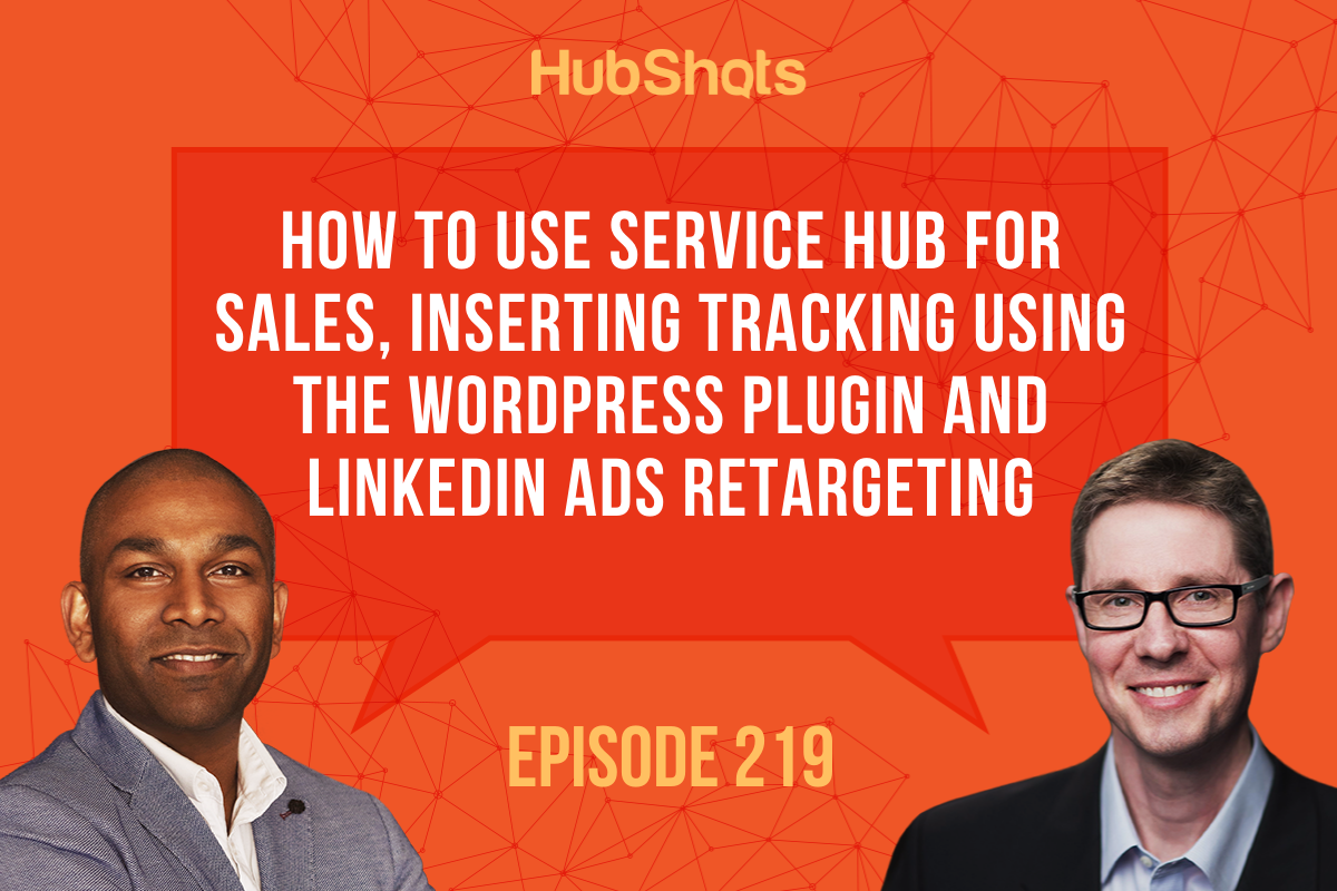 Episode 219: How to use Service Hub for Sales, Inserting tracking using the WordPress Plugin and LinkedIn Ads retargeting